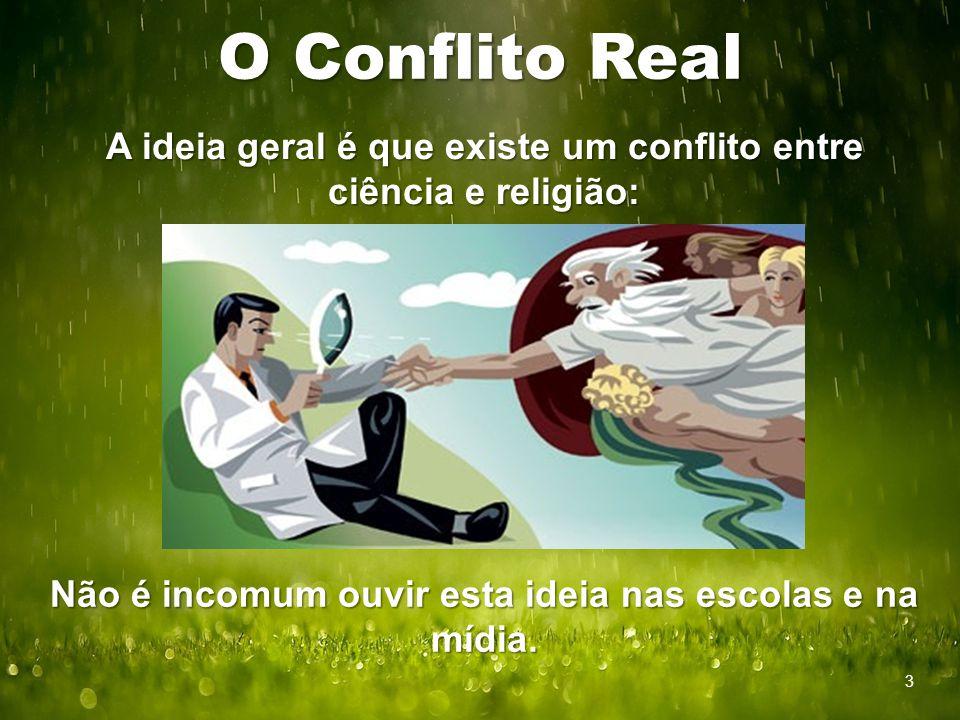 O Conflito Real A ideia geral é que existe um conflito entre ciência e religião: Não é incomum ouvir esta ideia nas escolas e na mídia.