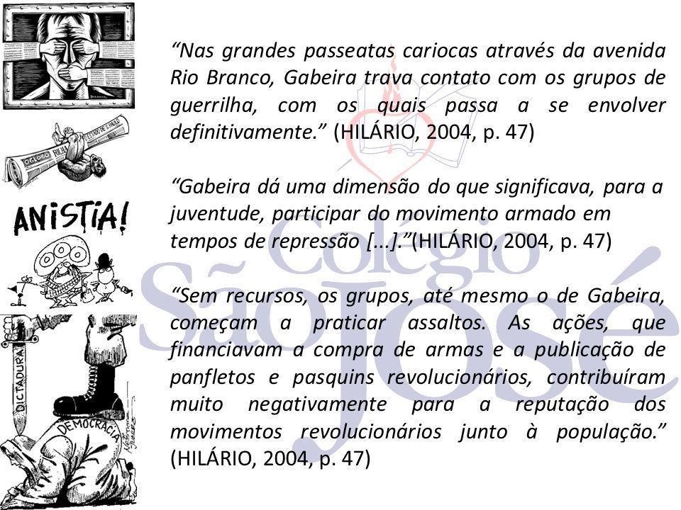 Nas grandes passeatas cariocas através da avenida Rio Branco, Gabeira trava contato com os grupos de guerrilha, com os quais passa a se envolver definitivamente. (HILÁRIO, 2004, p. 47)