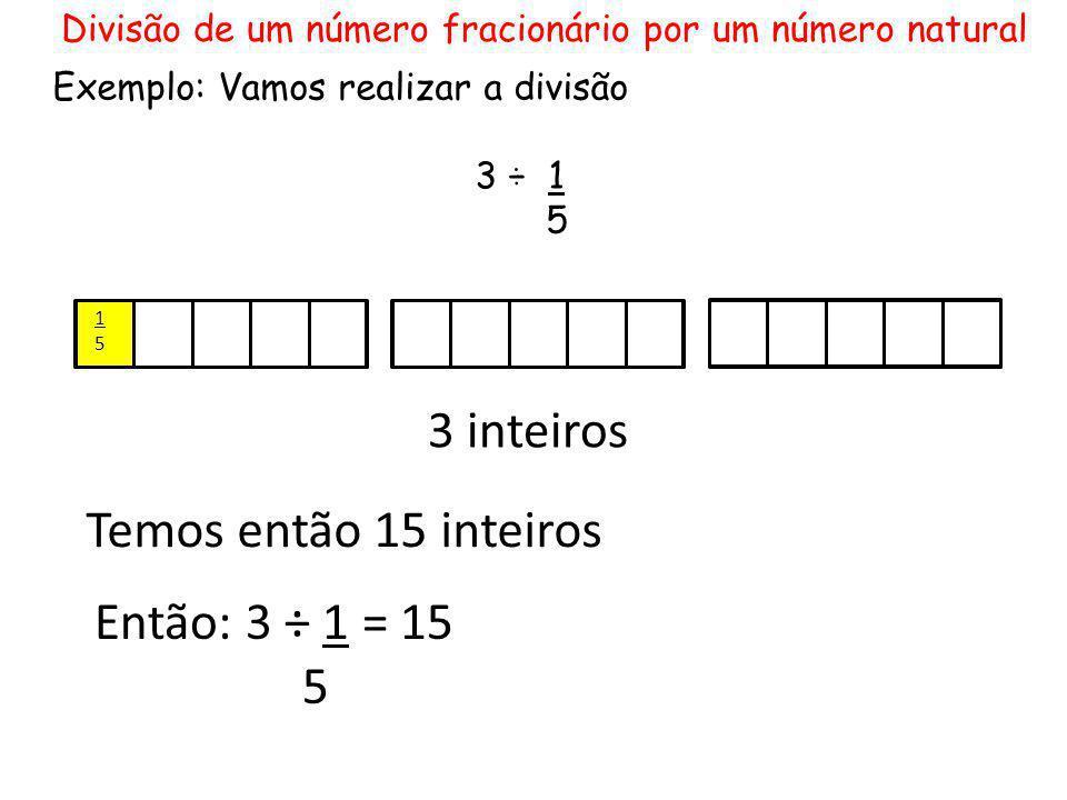 3 inteiros Temos então 15 inteiros Então: 3 ÷ 1 = 15 5