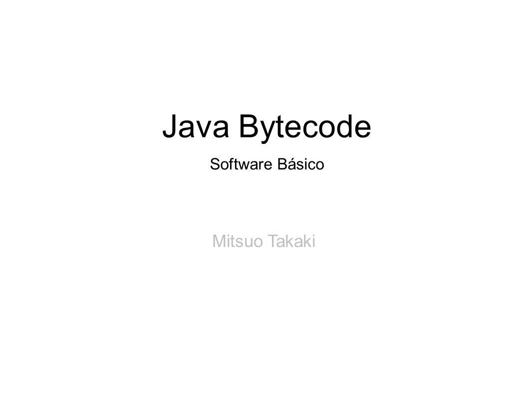 Java Bytecode Software Básico Mitsuo Takaki