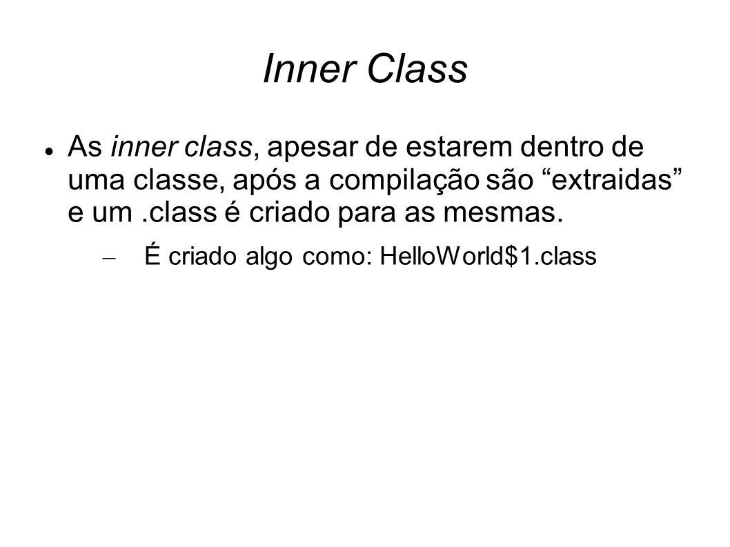 Inner Class As inner class, apesar de estarem dentro de uma classe, após a compilação são extraidas e um .class é criado para as mesmas.
