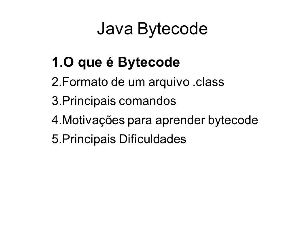 Java Bytecode O que é Bytecode Formato de um arquivo .class
