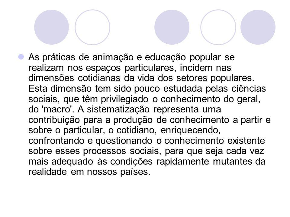 As práticas de animação e educação popular se realizam nos espaços particulares, incidem nas dimensões cotidianas da vida dos setores populares.