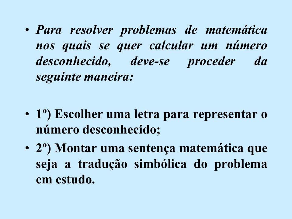 Para resolver problemas de matemática nos quais se quer calcular um número desconhecido, deve-se proceder da seguinte maneira: