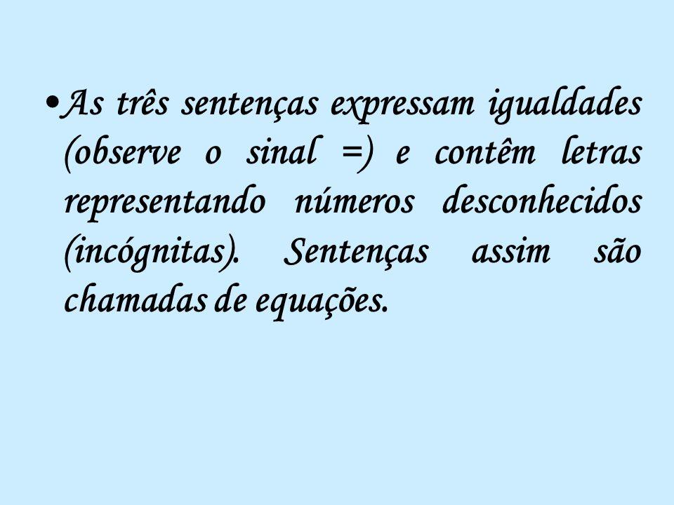 As três sentenças expressam igualdades (observe o sinal =) e contêm letras representando números desconhecidos (incógnitas).