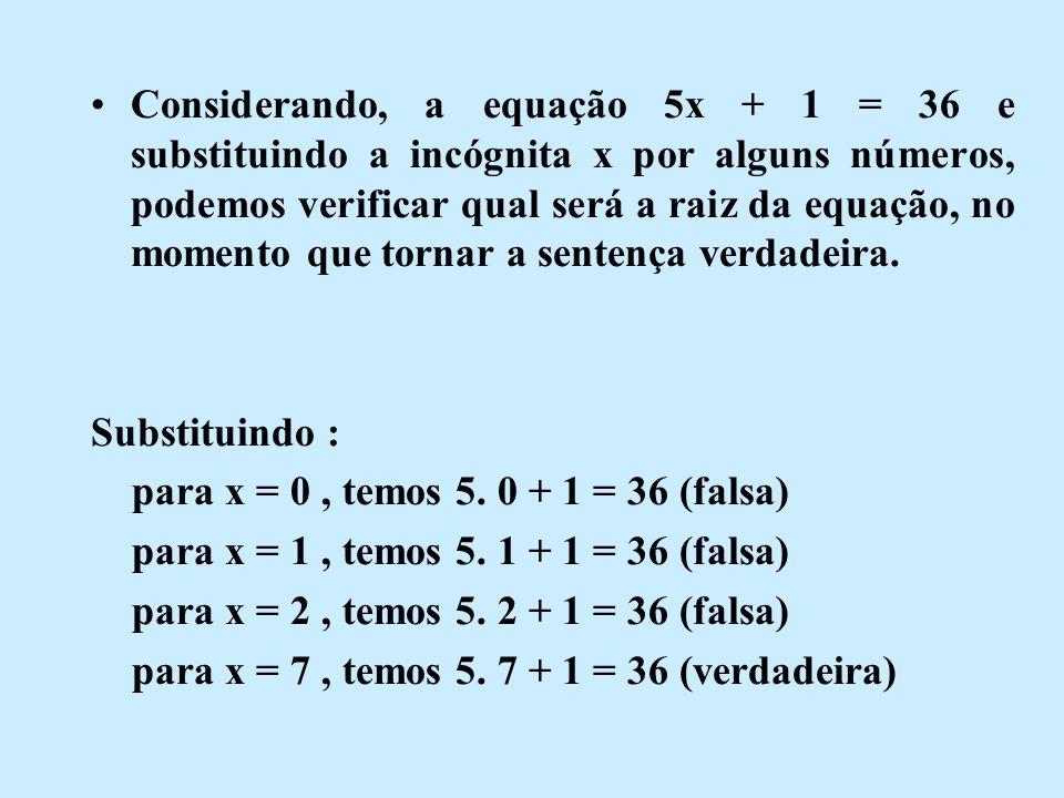 Considerando, a equação 5x + 1 = 36 e substituindo a incógnita x por alguns números, podemos verificar qual será a raiz da equação, no momento que tornar a sentença verdadeira.