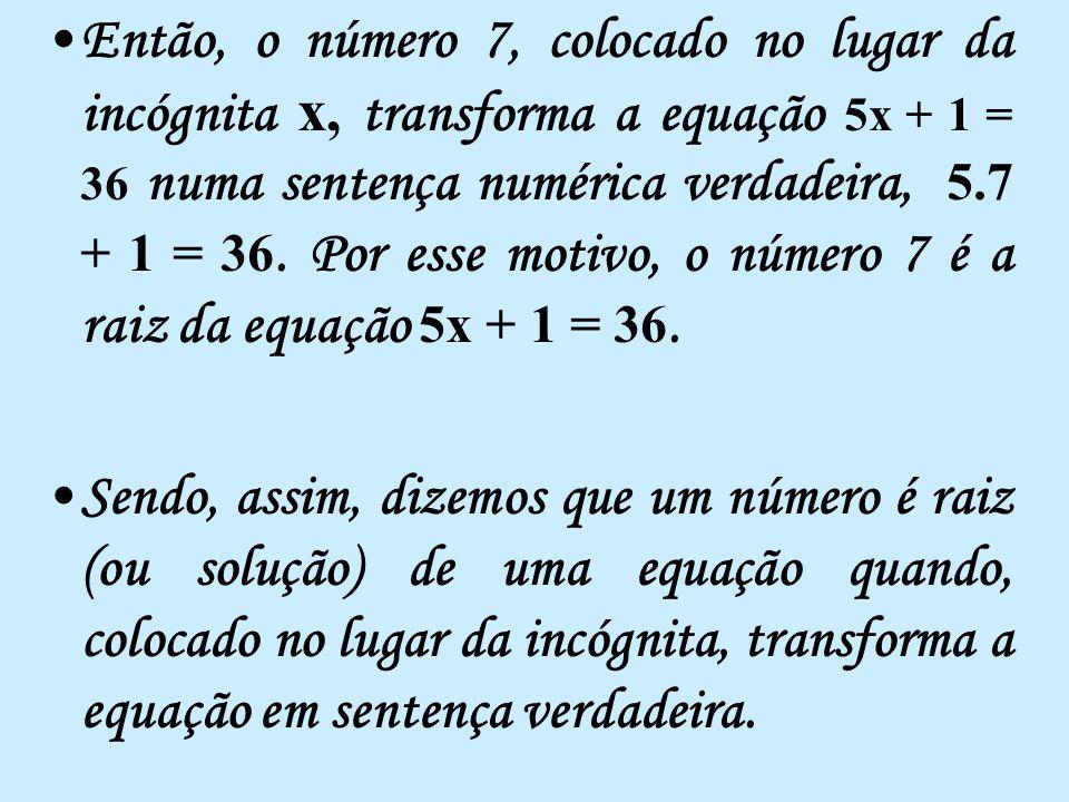Então, o número 7, colocado no lugar da incógnita x, transforma a equação 5x + 1 = 36 numa sentença numérica verdadeira, 5.7 + 1 = 36. Por esse motivo, o número 7 é a raiz da equação 5x + 1 = 36.