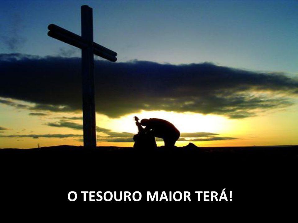 O TESOURO MAIOR TERÁ!