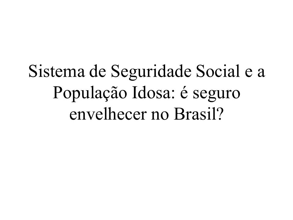 Sistema de Seguridade Social e a População Idosa: é seguro envelhecer no Brasil