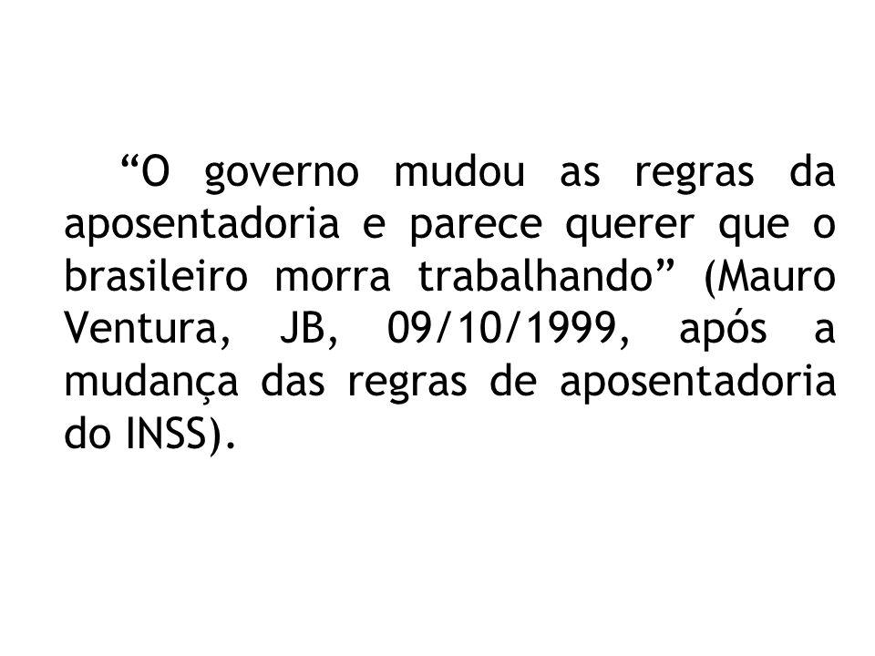 O governo mudou as regras da aposentadoria e parece querer que o brasileiro morra trabalhando (Mauro Ventura, JB, 09/10/1999, após a mudança das regras de aposentadoria do INSS).
