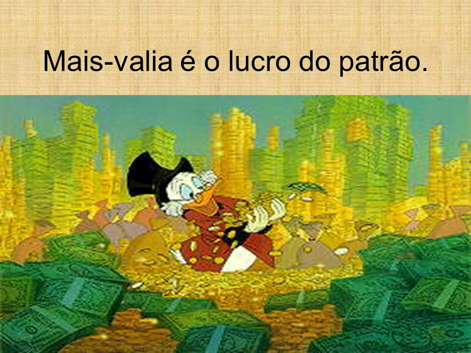 Mais-valia é o lucro do patrão.