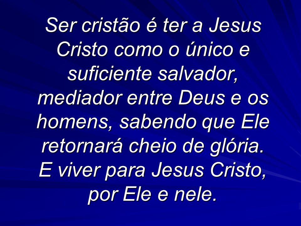 Ser cristão é ter a Jesus Cristo como o único e suficiente salvador, mediador entre Deus e os homens, sabendo que Ele retornará cheio de glória.