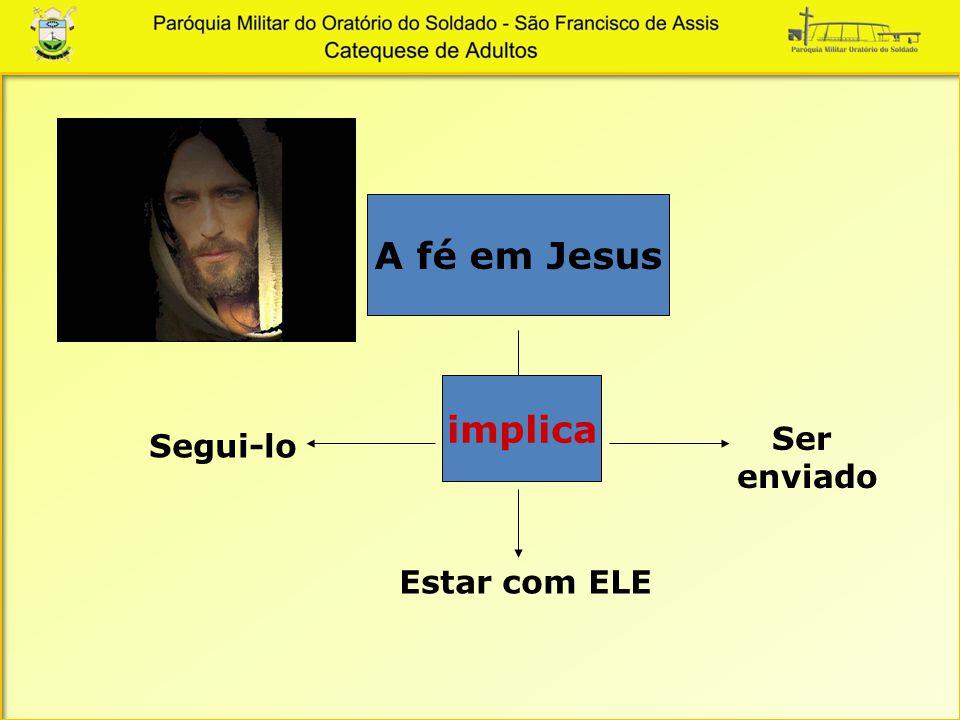 A fé em Jesus implica Ser enviado Segui-lo Estar com ELE