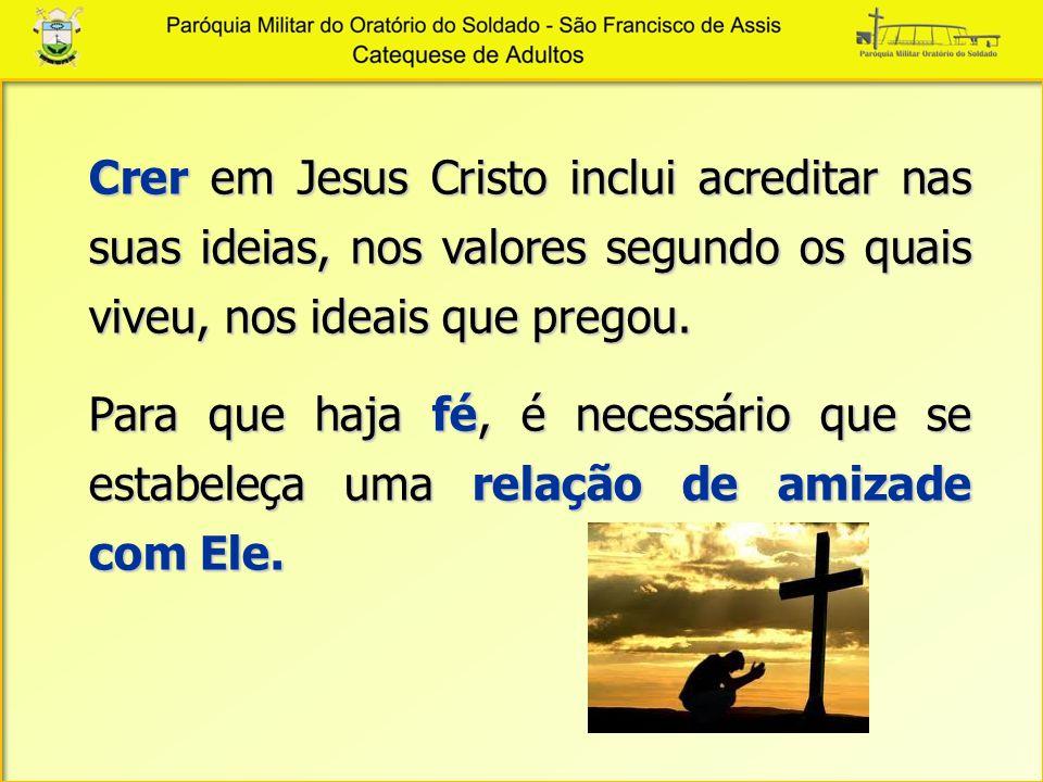 Crer em Jesus Cristo inclui acreditar nas suas ideias, nos valores segundo os quais viveu, nos ideais que pregou.