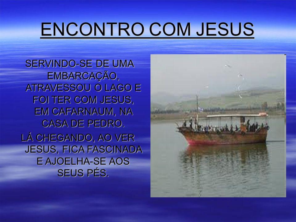 LÁ CHEGANDO, AO VER JESUS, FICA FASCINADA E AJOELHA-SE AOS SEUS PÉS.