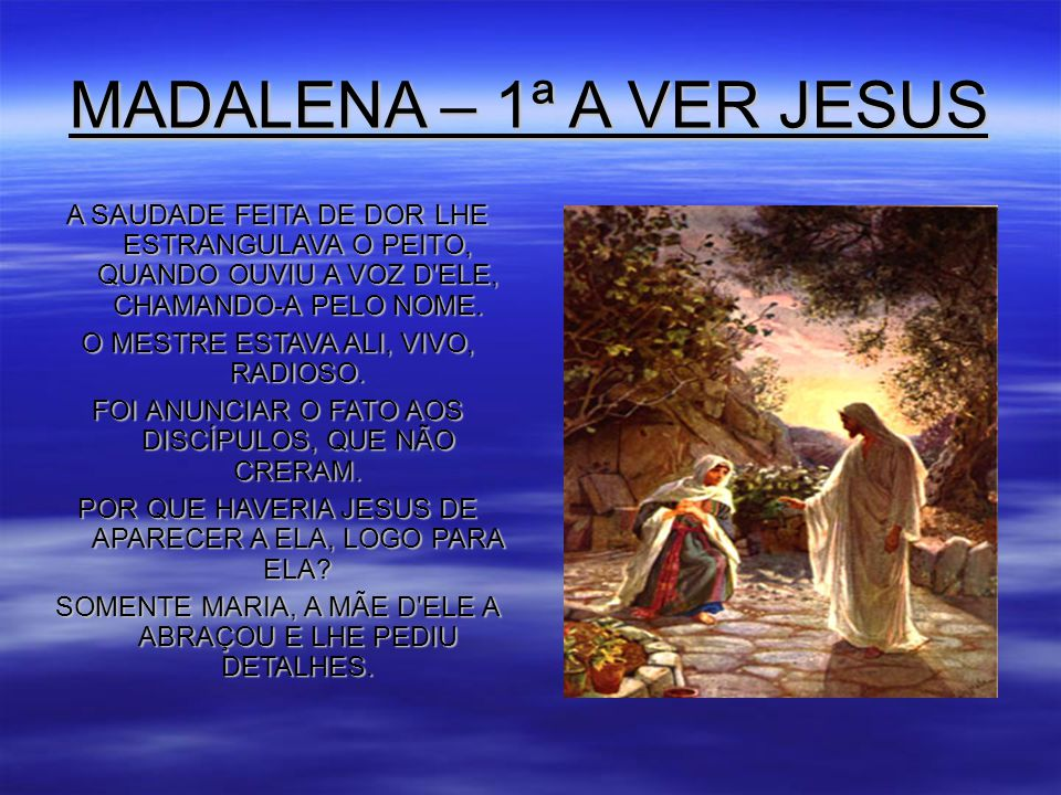 MADALENA – 1ª A VER JESUS A SAUDADE FEITA DE DOR LHE ESTRANGULAVA O PEITO, QUANDO OUVIU A VOZ D ELE, CHAMANDO-A PELO NOME.