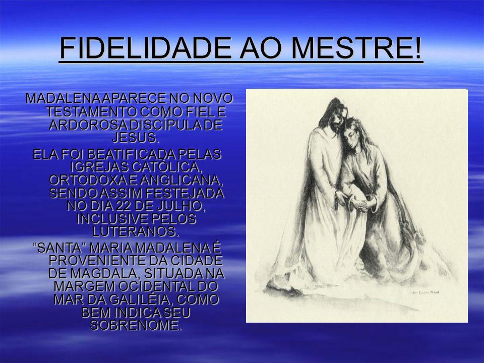 FIDELIDADE AO MESTRE! MADALENA APARECE NO NOVO TESTAMENTO COMO FIEL E ARDOROSA DISCÍPULA DE JESUS.