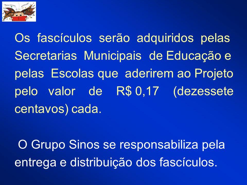 Os fascículos serão adquiridos pelas Secretarias Municipais de Educação e pelas Escolas que aderirem ao Projeto pelo valor de R$ 0,17 (dezessete centavos) cada.