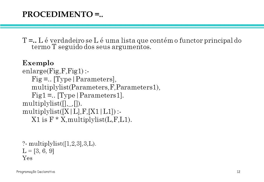 PROCEDIMENTO =.. T =.. L é verdadeiro se L é uma lista que contém o functor principal do termo T seguido dos seus argumentos.