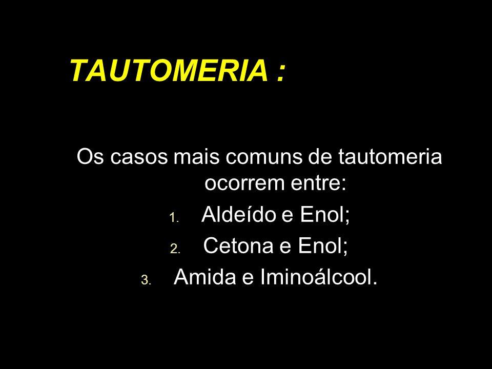 Os casos mais comuns de tautomeria ocorrem entre:
