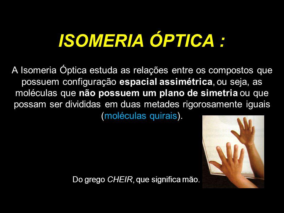 ISOMERIA ÓPTICA : Do grego CHEIR, que significa mão.