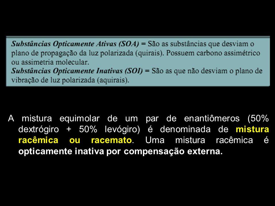 A mistura equimolar de um par de enantiômeros (50% dextrógiro + 50% levógiro) é denominada de mistura racêmica ou racemato.