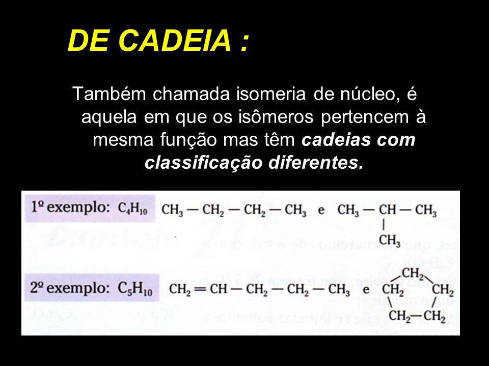 DE CADEIA : Também chamada isomeria de núcleo, é aquela em que os isômeros pertencem à mesma função mas têm cadeias com classificação diferentes.