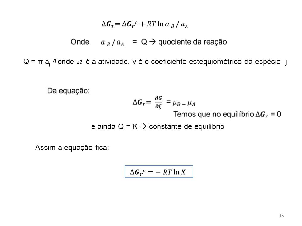 Q = π aj νj onde a é a atividade, v é o coeficiente estequiométrico da espécie j. e ainda Q = K  constante de equilíbrio.