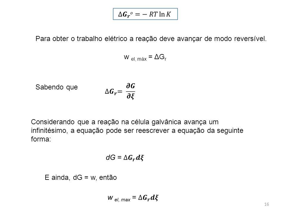 Para obter o trabalho elétrico a reação deve avançar de modo reversível. w el, máx = ΔGr. Sabendo que.