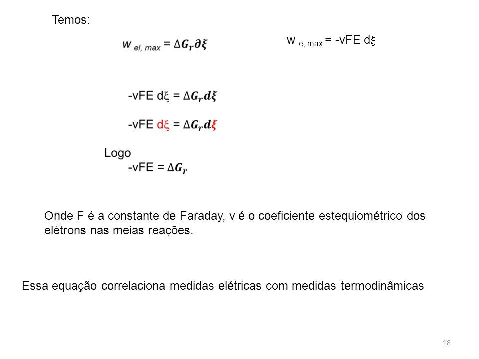 Temos: w e, max = -vFE d Onde F é a constante de Faraday, v é o coeficiente estequiométrico dos elétrons nas meias reações.