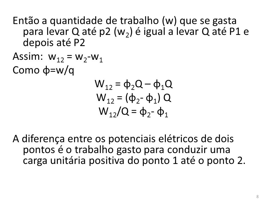 Então a quantidade de trabalho (w) que se gasta para levar Q até p2 (w2) é igual a levar Q até P1 e depois até P2 Assim: w12 = w2-w1 Como φ=w/q W12 = φ2Q – φ1Q W12 = (φ2- φ1) Q W12/Q = φ2- φ1 A diferença entre os potenciais elétricos de dois pontos é o trabalho gasto para conduzir uma carga unitária positiva do ponto 1 até o ponto 2.