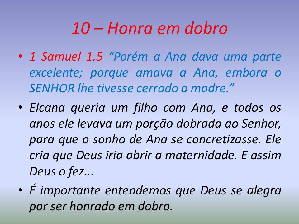 10 – Honra em dobro 1 Samuel 1.5 Porém a Ana dava uma parte excelente; porque amava a Ana, embora o SENHOR lhe tivesse cerrado a madre.