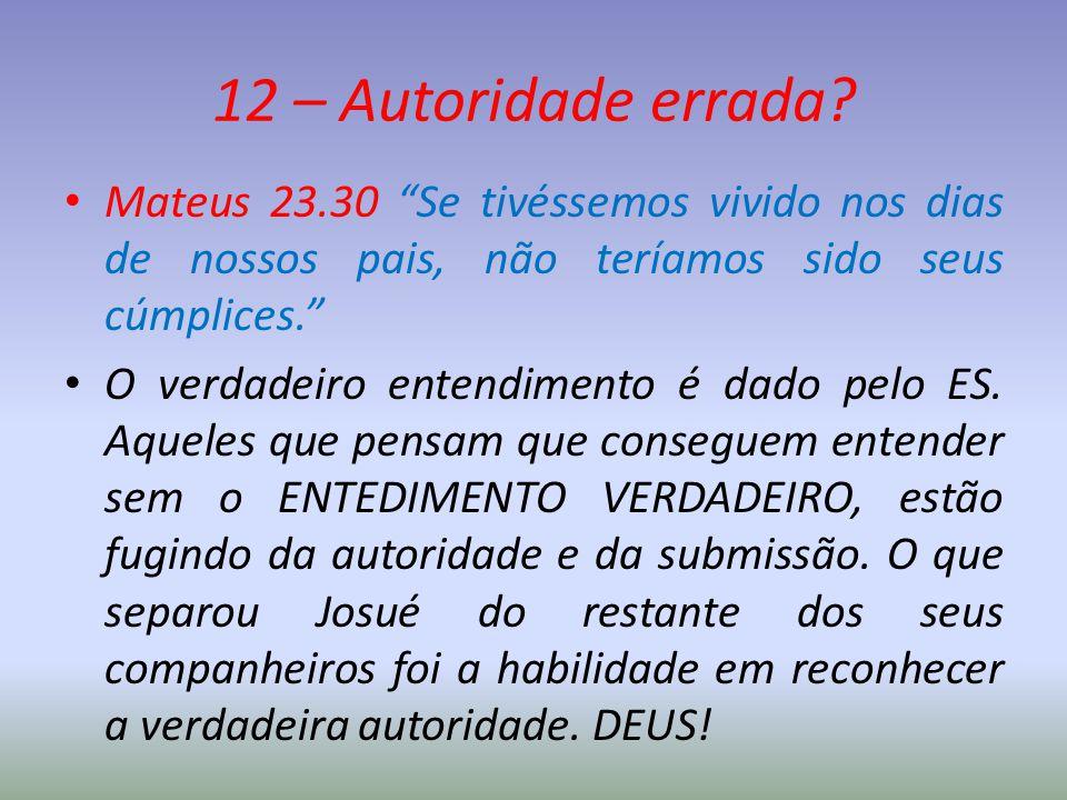 12 – Autoridade errada Mateus 23.30 Se tivéssemos vivido nos dias de nossos pais, não teríamos sido seus cúmplices.