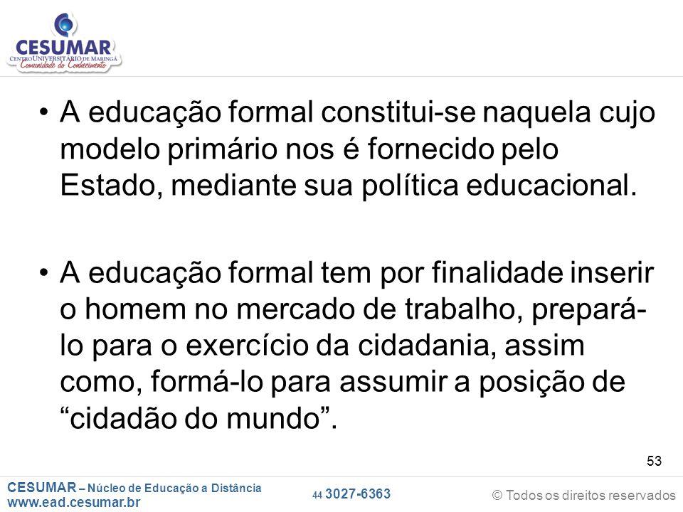 A educação formal constitui-se naquela cujo modelo primário nos é fornecido pelo Estado, mediante sua política educacional.