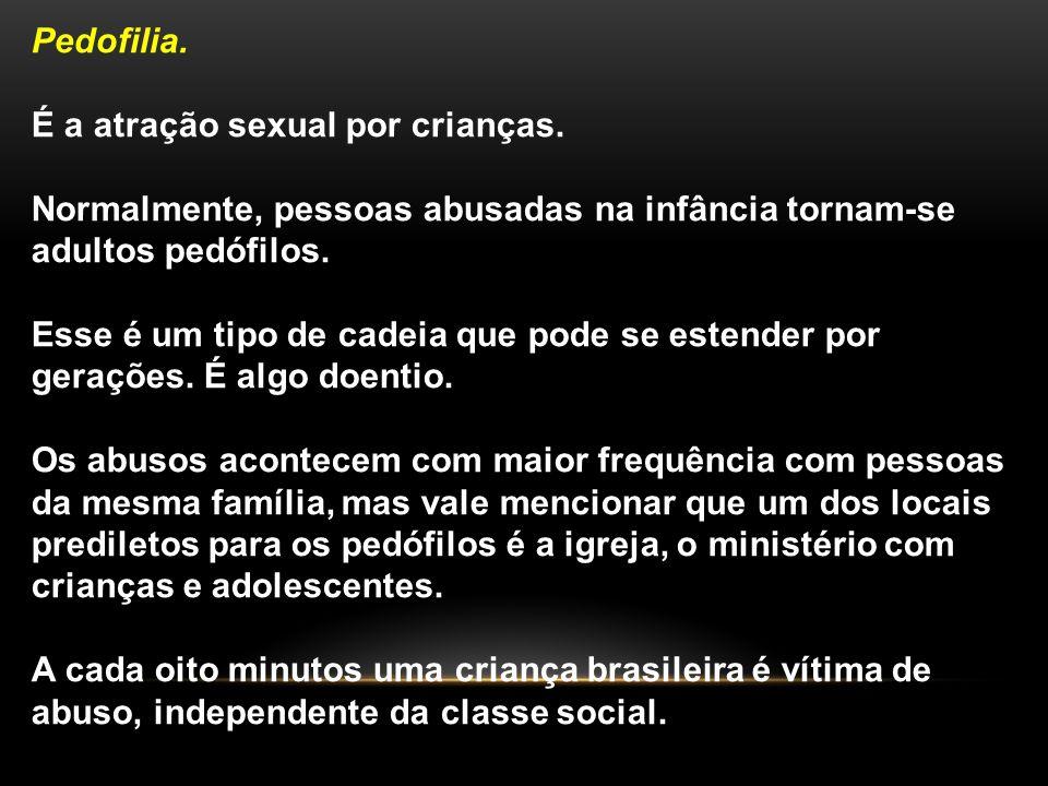Pedofilia. É a atração sexual por crianças. Normalmente, pessoas abusadas na infância tornam-se adultos pedófilos.