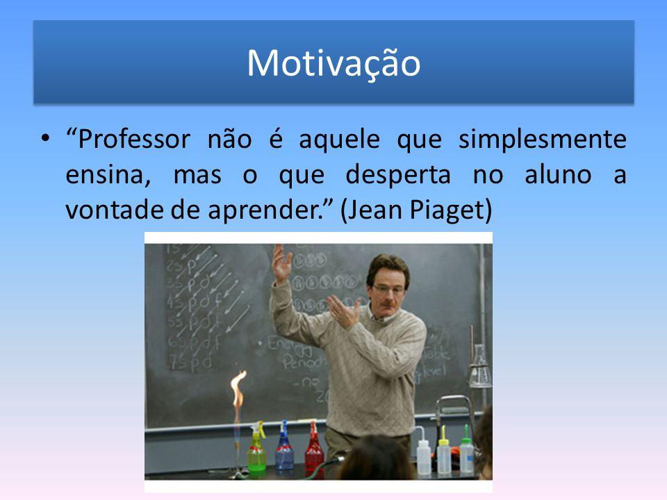 Motivação Professor não é aquele que simplesmente ensina, mas o que desperta no aluno a vontade de aprender. (Jean Piaget)