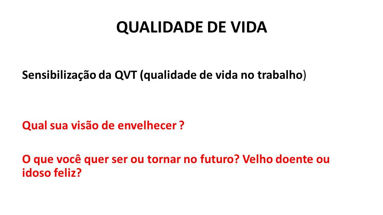 QUALIDADE DE VIDA Sensibilização da QVT (qualidade de vida no trabalho) Qual sua visão de envelhecer