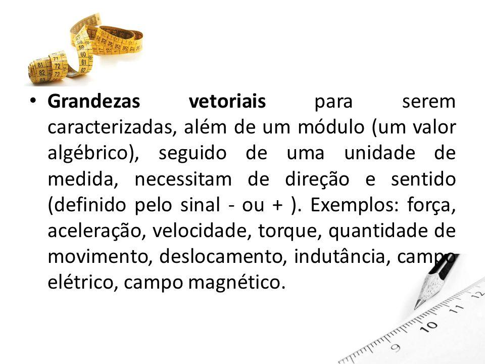 Grandezas vetoriais para serem caracterizadas, além de um módulo (um valor algébrico), seguido de uma unidade de medida, necessitam de direção e sentido (definido pelo sinal - ou + ).