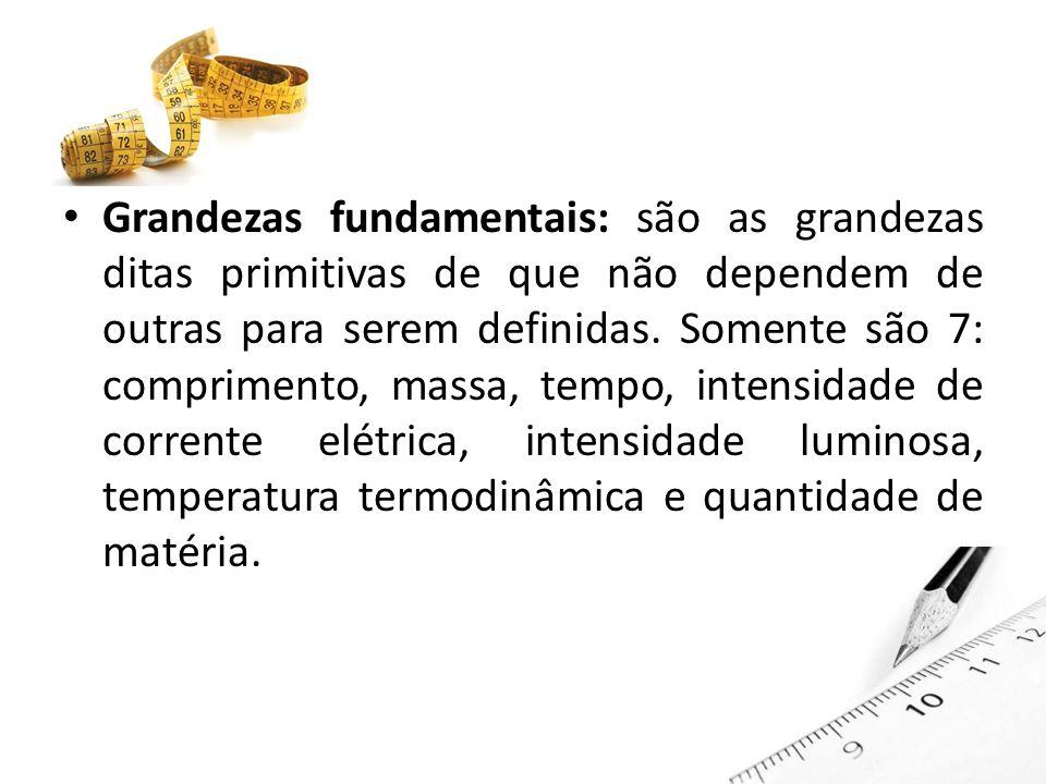 Grandezas fundamentais: são as grandezas ditas primitivas de que não dependem de outras para serem definidas.