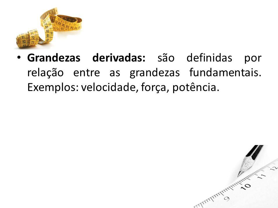 Grandezas derivadas: são definidas por relação entre as grandezas fundamentais.