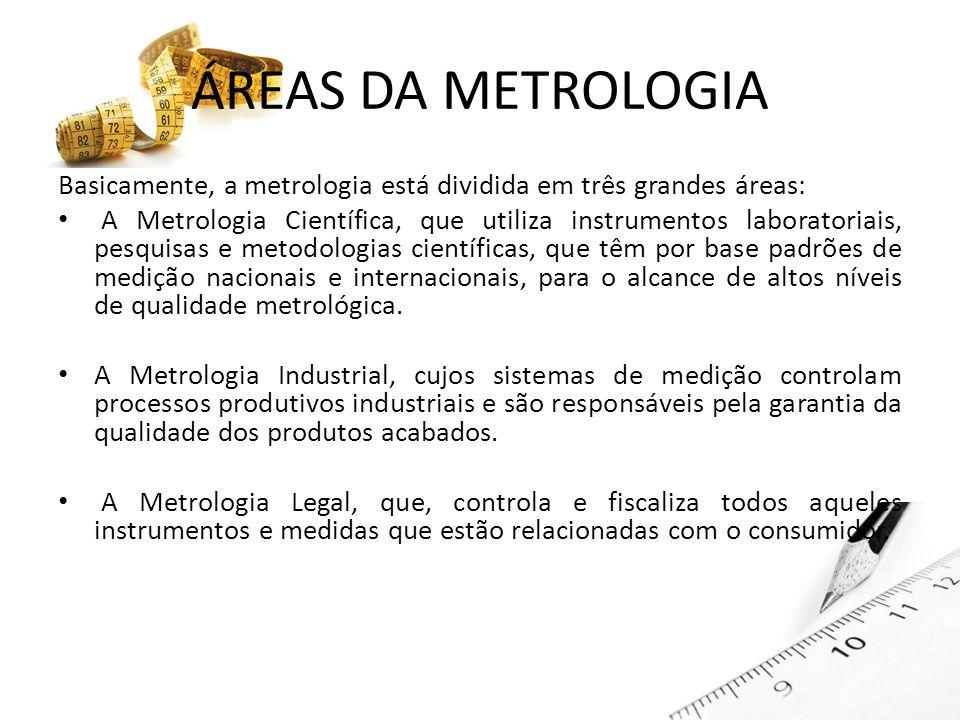 ÁREAS DA METROLOGIA Basicamente, a metrologia está dividida em três grandes áreas: