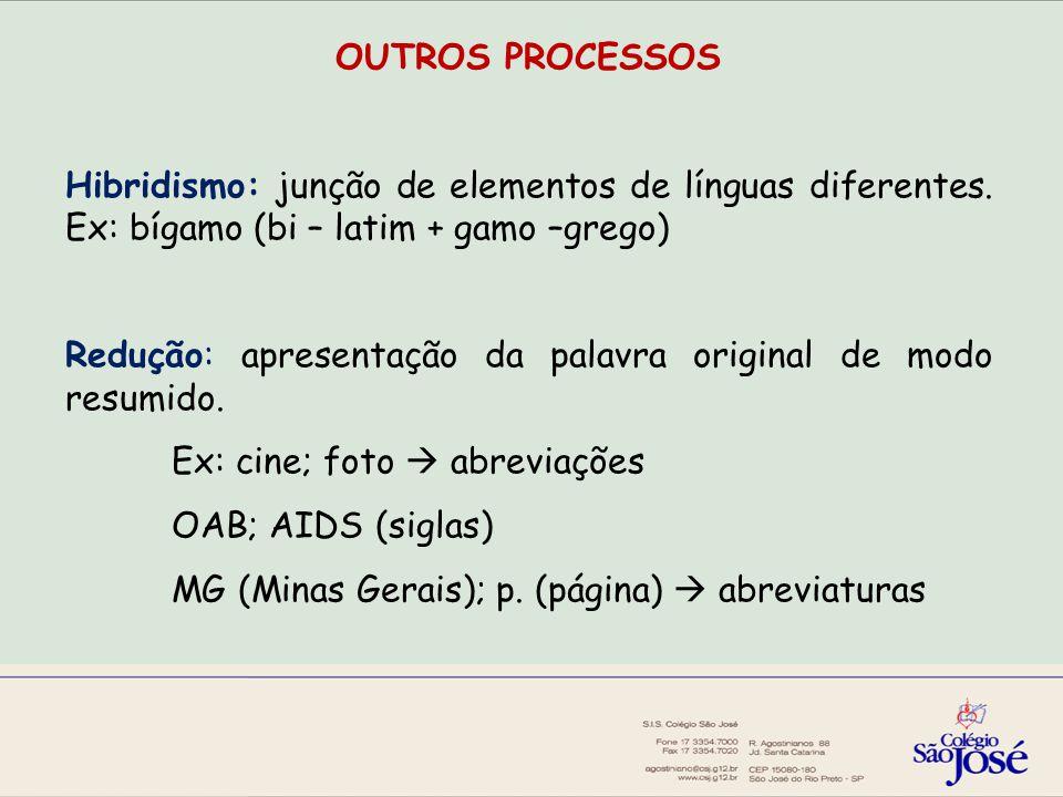 OUTROS PROCESSOS Hibridismo: junção de elementos de línguas diferentes. Ex: bígamo (bi – latim + gamo –grego)