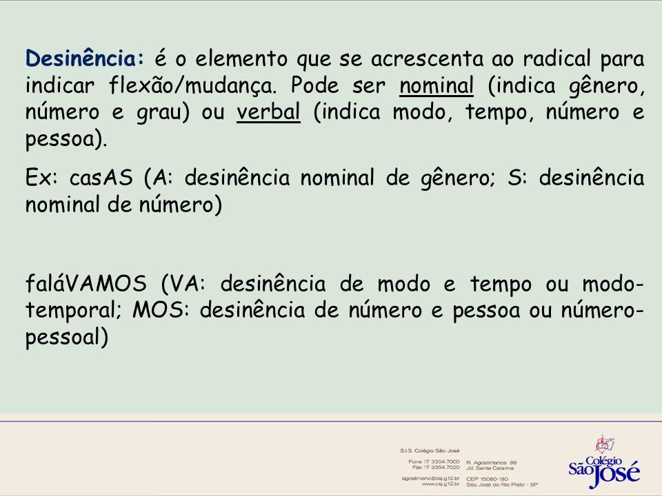 Desinência: é o elemento que se acrescenta ao radical para indicar flexão/mudança. Pode ser nominal (indica gênero, número e grau) ou verbal (indica modo, tempo, número e pessoa).