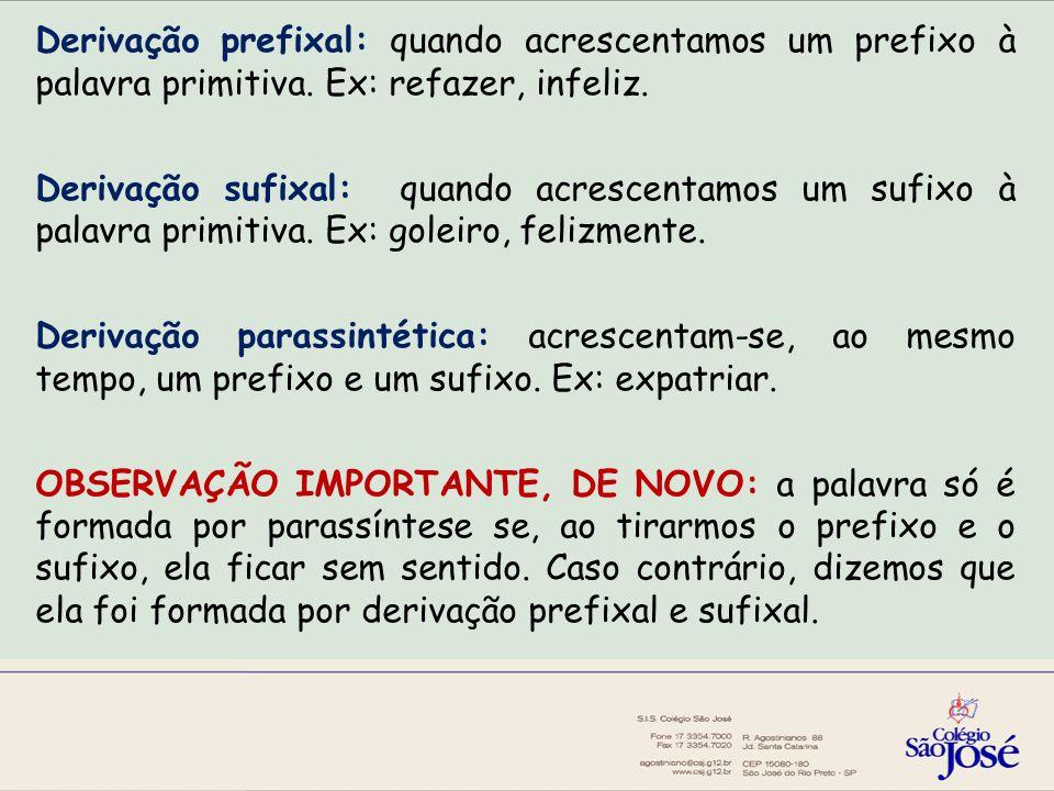 Derivação prefixal: quando acrescentamos um prefixo à palavra primitiva. Ex: refazer, infeliz.