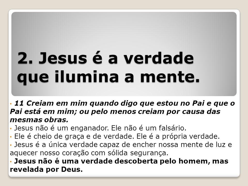 2. Jesus é a verdade que ilumina a mente.