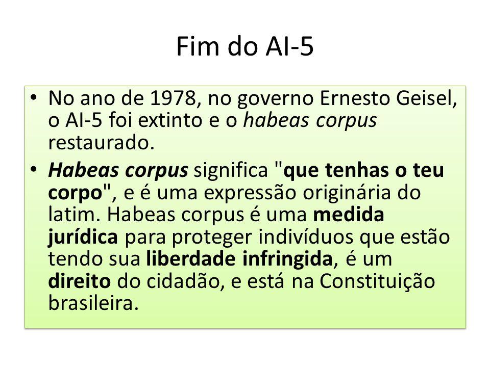Fim do AI-5 No ano de 1978, no governo Ernesto Geisel, o AI-5 foi extinto e o habeas corpus restaurado.