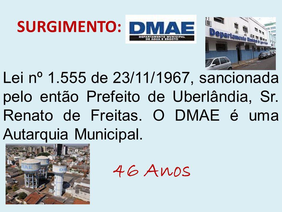SURGIMENTO: Lei nº 1.555 de 23/11/1967, sancionada pelo então Prefeito de Uberlândia, Sr. Renato de Freitas. O DMAE é uma Autarquia Municipal.