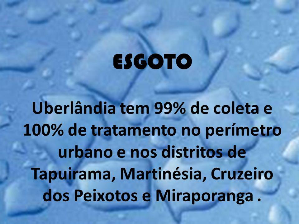 ESGOTO Uberlândia tem 99% de coleta e 100% de tratamento no perímetro urbano e nos distritos de Tapuirama, Martinésia, Cruzeiro dos Peixotos e Miraporanga .
