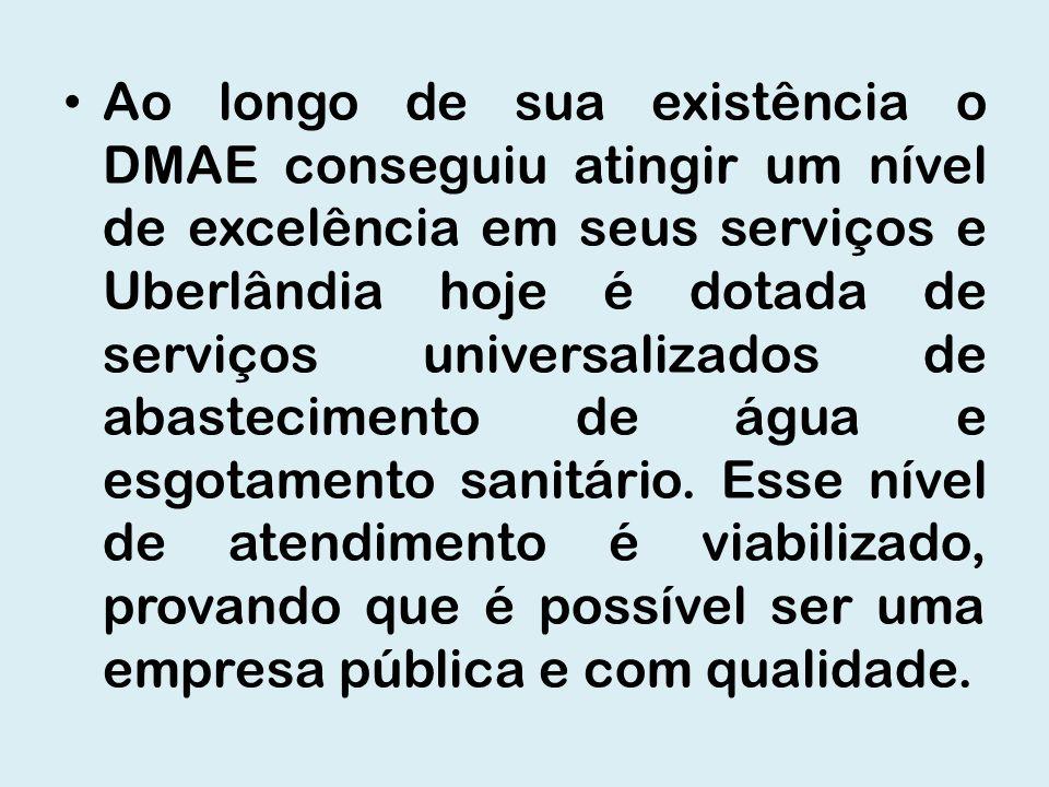 Ao longo de sua existência o DMAE conseguiu atingir um nível de excelência em seus serviços e Uberlândia hoje é dotada de serviços universalizados de abastecimento de água e esgotamento sanitário.