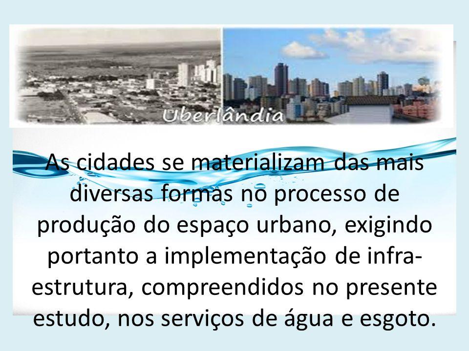 As cidades se materializam das mais diversas formas no processo de produção do espaço urbano, exigindo portanto a implementação de infra-estrutura, compreendidos no presente estudo, nos serviços de água e esgoto.